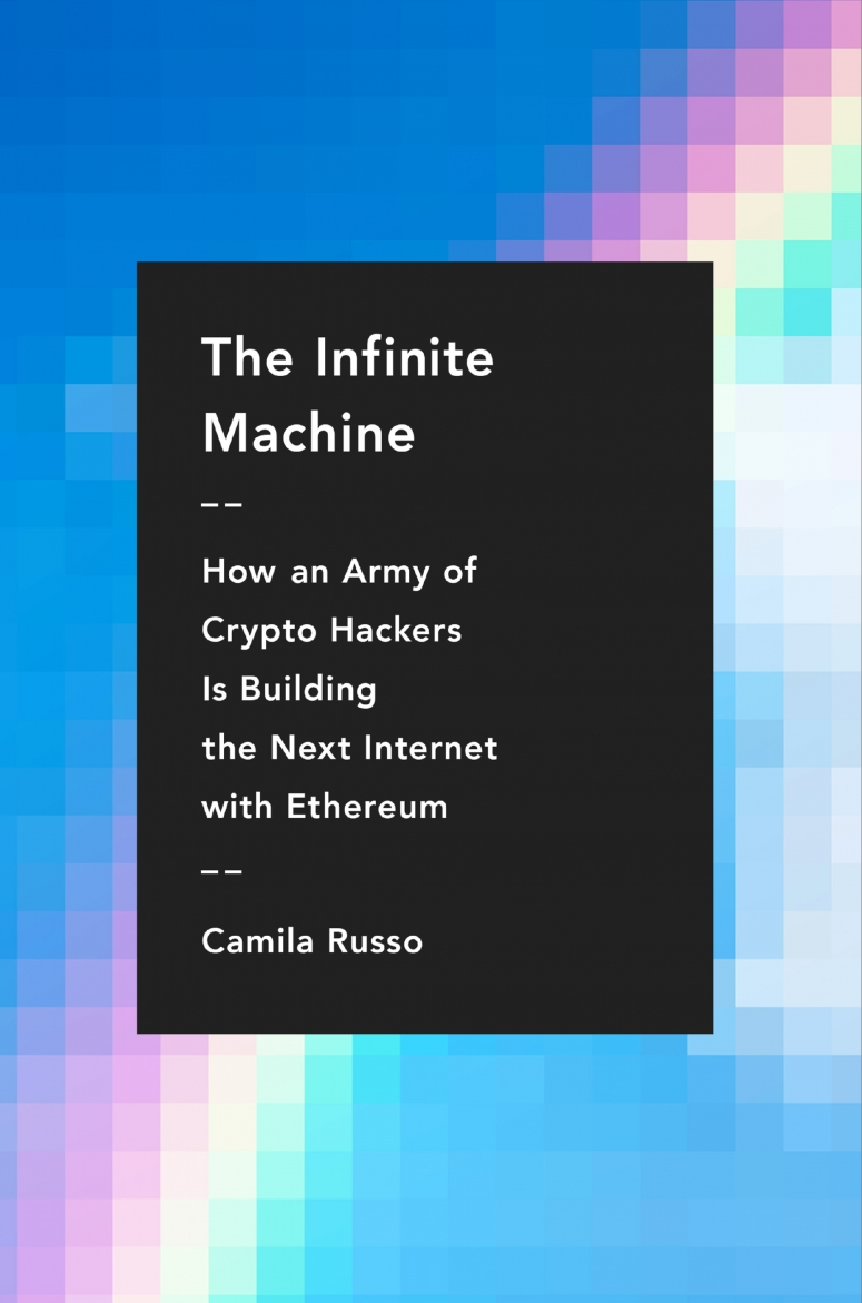 The Infinite Machine: How an Army of Crypto-hackers Is Building the Next Internet with Ethereum
